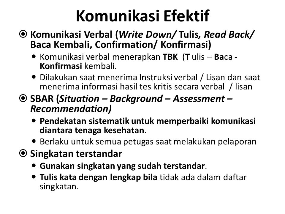 Komunikasi Efektif  Komunikasi Verbal (Write Down/ Tulis, Read Back/ Baca Kembali, Confirmation/ Konfirmasi) Komunikasi verbal menerapkan TBK (T ulis
