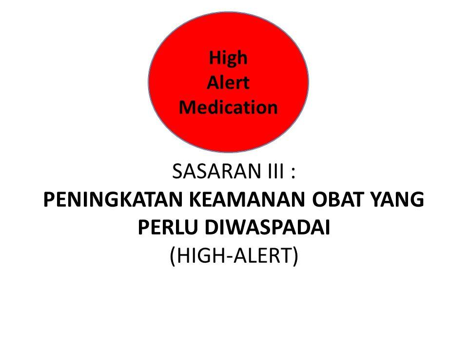 SASARAN III : PENINGKATAN KEAMANAN OBAT YANG PERLU DIWASPADAI (HIGH-ALERT) High Alert Medication
