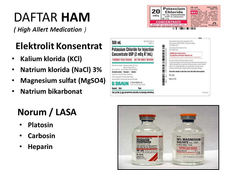 DAFTAR HAM ( High Allert Medication ) Elektrolit Konsentrat Kalium klorida (KCl) Natrium klorida (NaCl) 3% Magnesium sulfat (MgSO4) Natrium bikarbonat