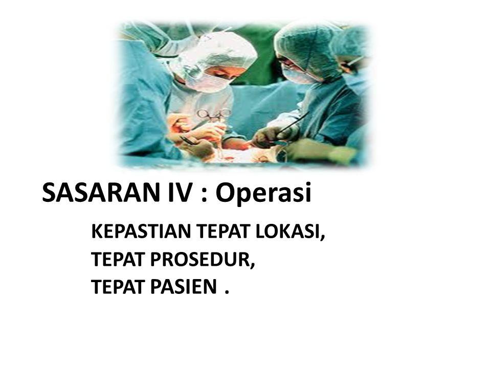 SASARAN IV : Operasi KEPASTIAN TEPAT LOKASI, TEPAT PROSEDUR, TEPAT PASIEN.