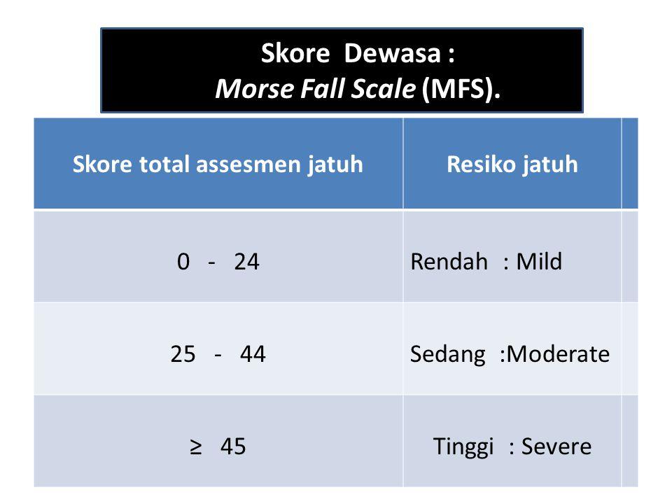 Skore total assesmen jatuhResiko jatuh 0 - 24Rendah : Mild 25 - 44Sedang :Moderate ≥ 45Tinggi : Severe Skore Dewasa : Morse Fall Scale (MFS).