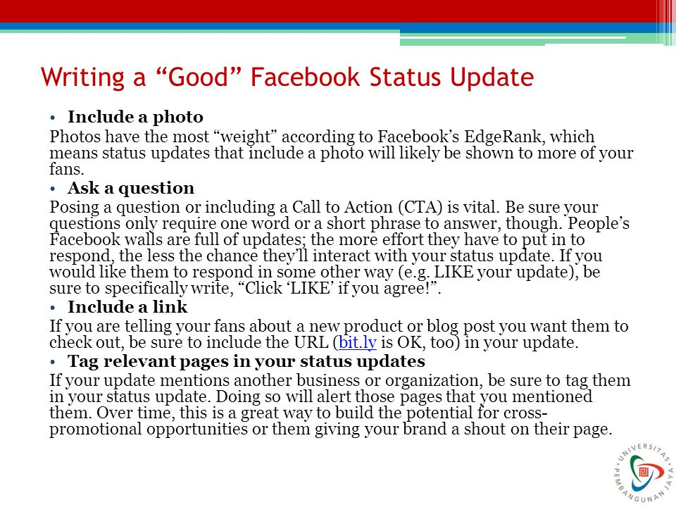 "Writing a ""Good"" Facebook Status Update Include a photo Photos have the most ""weight"" according to Facebook's EdgeRank, which means status updates tha"