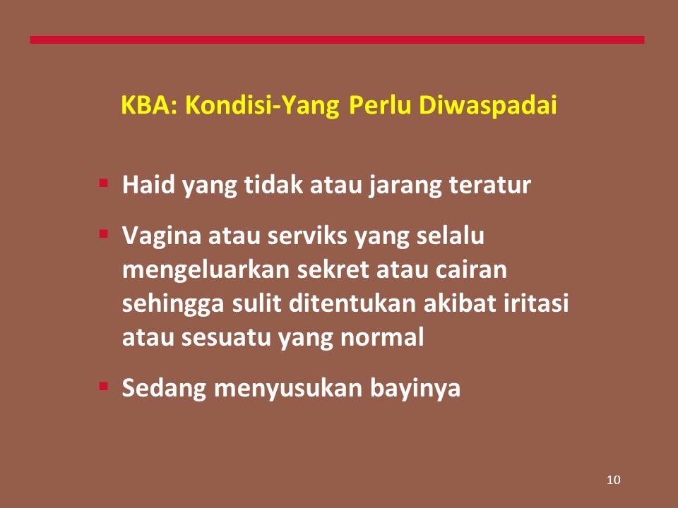 10 KBA: Kondisi-Yang Perlu Diwaspadai  Haid yang tidak atau jarang teratur  Vagina atau serviks yang selalu mengeluarkan sekret atau cairan sehingga sulit ditentukan akibat iritasi atau sesuatu yang normal  Sedang menyusukan bayinya