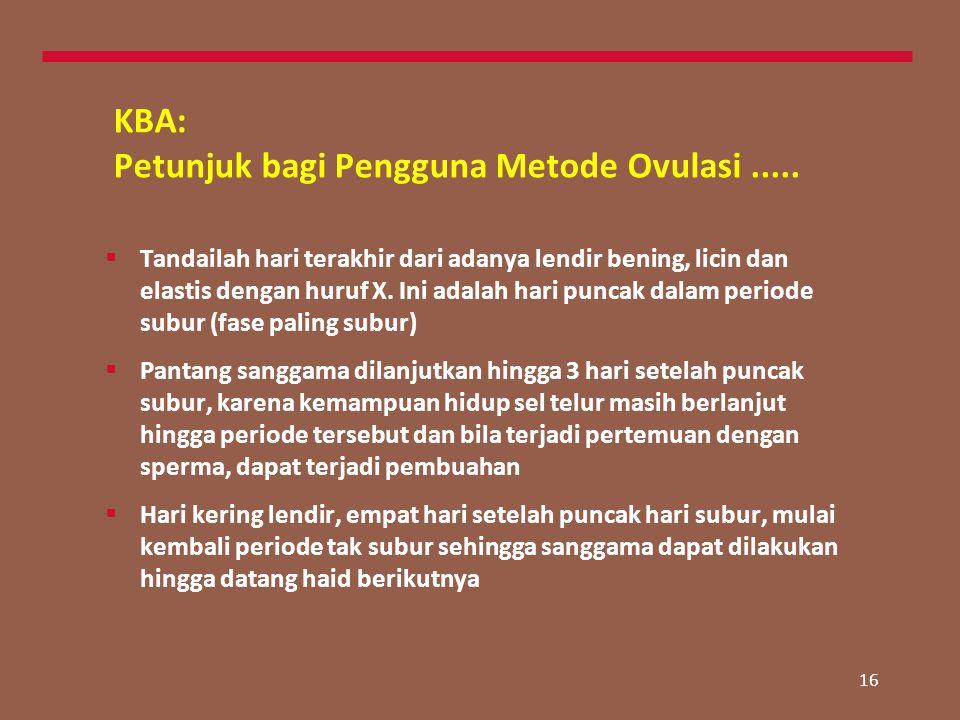 16 KBA: Petunjuk bagi Pengguna Metode Ovulasi.....  Tandailah hari terakhir dari adanya lendir bening, licin dan elastis dengan huruf X. Ini adalah h