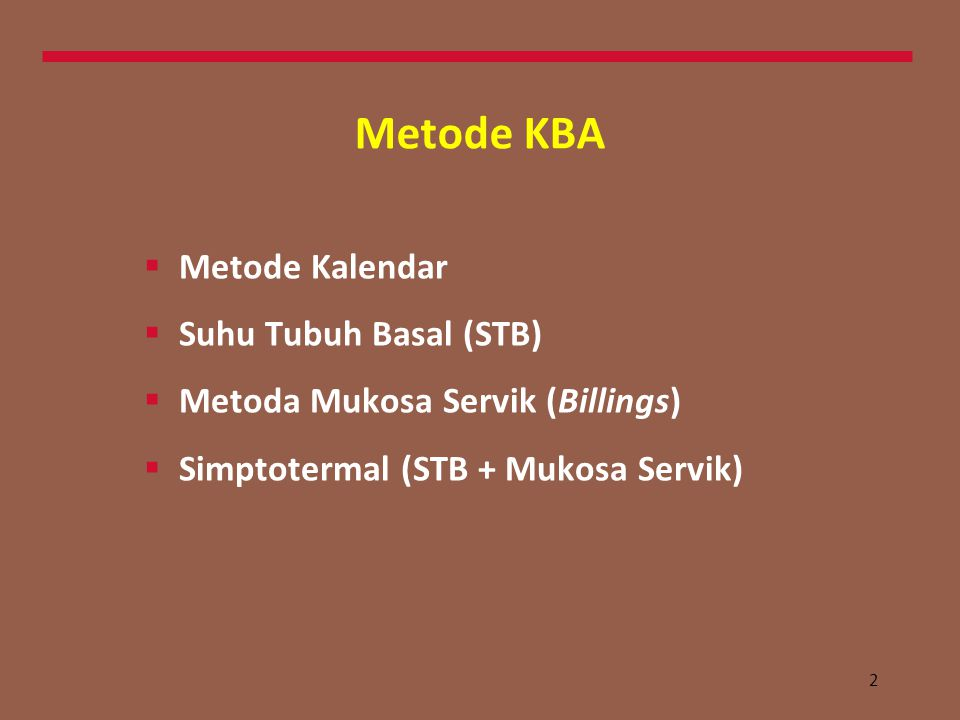 2 Metode KBA  Metode Kalendar  Suhu Tubuh Basal (STB)  Metoda Mukosa Servik (Billings)  Simptotermal (STB + Mukosa Servik)