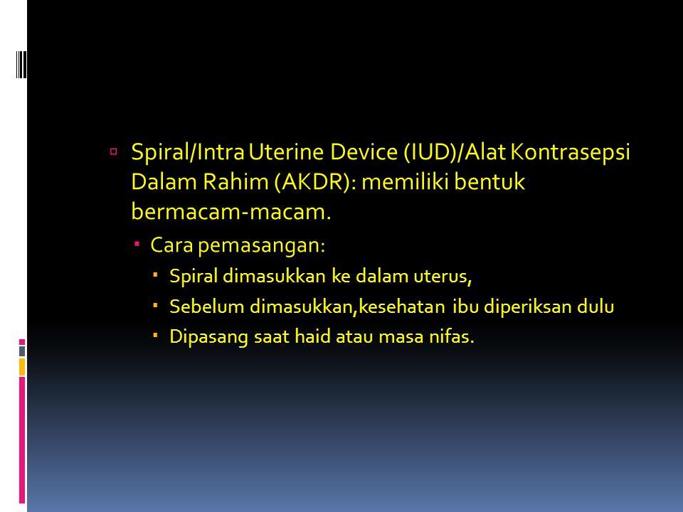  Spiral/Intra Uterine Device (IUD)/Alat Kontrasepsi Dalam Rahim (AKDR): memiliki bentuk bermacam-macam.  Cara pemasangan:  Spiral dimasukkan ke dal