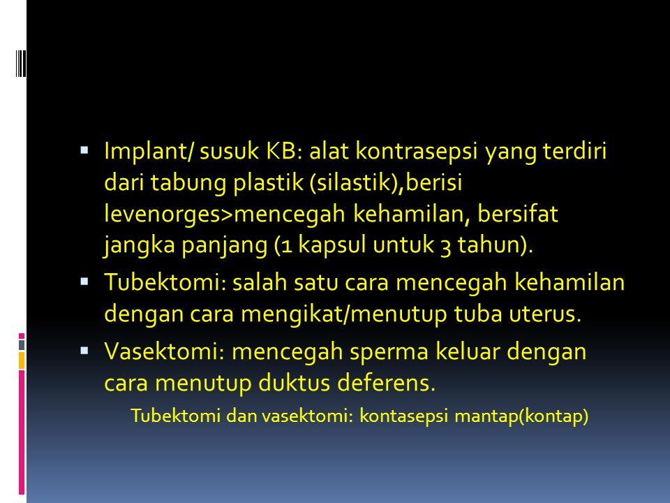  Implant/ susuk KB: alat kontrasepsi yang terdiri dari tabung plastik (silastik),berisi levenorges>mencegah kehamilan, bersifat jangka panjang (1 kap