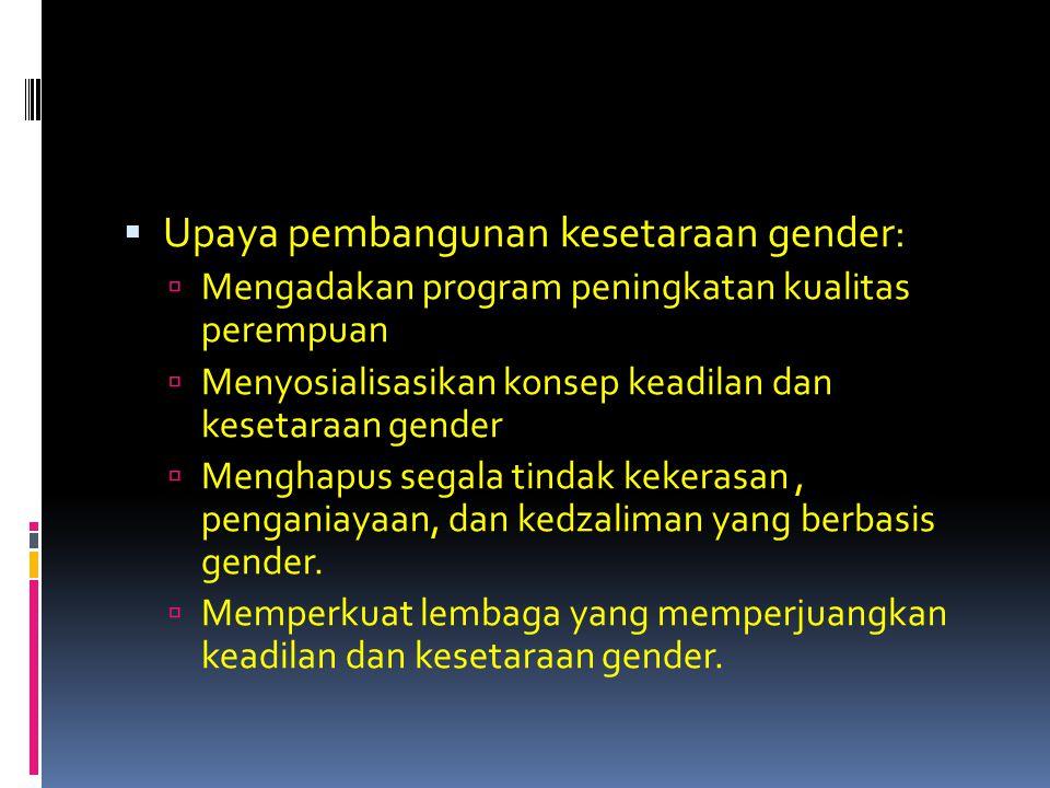 Upaya pembangunan kesetaraan gender:  Mengadakan program peningkatan kualitas perempuan  Menyosialisasikan konsep keadilan dan kesetaraan gender 