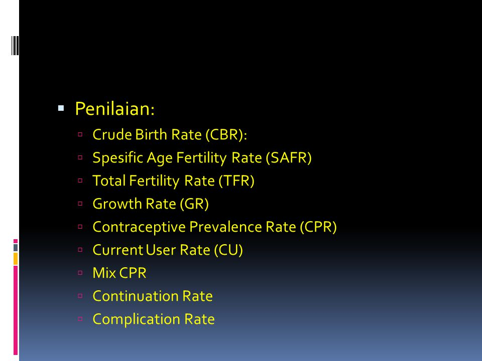  Penilaian:  Crude Birth Rate (CBR):  Spesific Age Fertility Rate (SAFR)  Total Fertility Rate (TFR)  Growth Rate (GR)  Contraceptive Prevalence