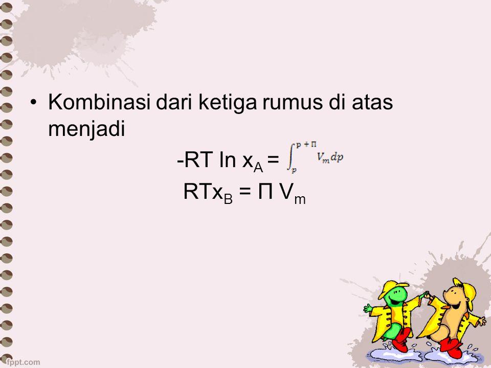 Kombinasi dari ketiga rumus di atas menjadi -RT ln x A = RTx B = П V m