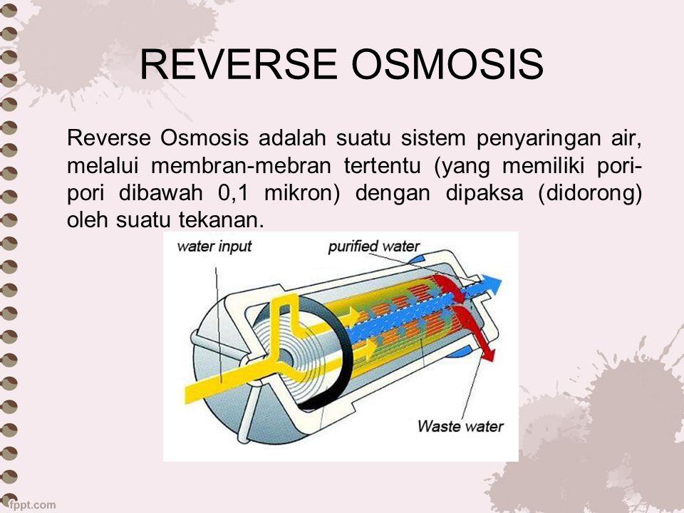 REVERSE OSMOSIS Reverse Osmosis adalah proses memaksa pelarut dari daerah konsentrasi zat terlarut tinggi ke daerah konsentrasi zat terlarut rendah melaui membrane semipermiabel dengan menerapkan tekanan melebihi tekanan osmotik Reverse Osmosis merupakan kebalikan dari Osmosis, dimana osmosis adalah proses alami ketika dua cairan dengan konsentrasi yang berbeda dipisahkan oleh sebuah membran semipermiabel, maka cairan memiliki kecenderungan untuk bergerak dari konsetrasi rendah ke zat terlarut dengan konsentrasi tinggi untuk keseimbangan potensial kimia.