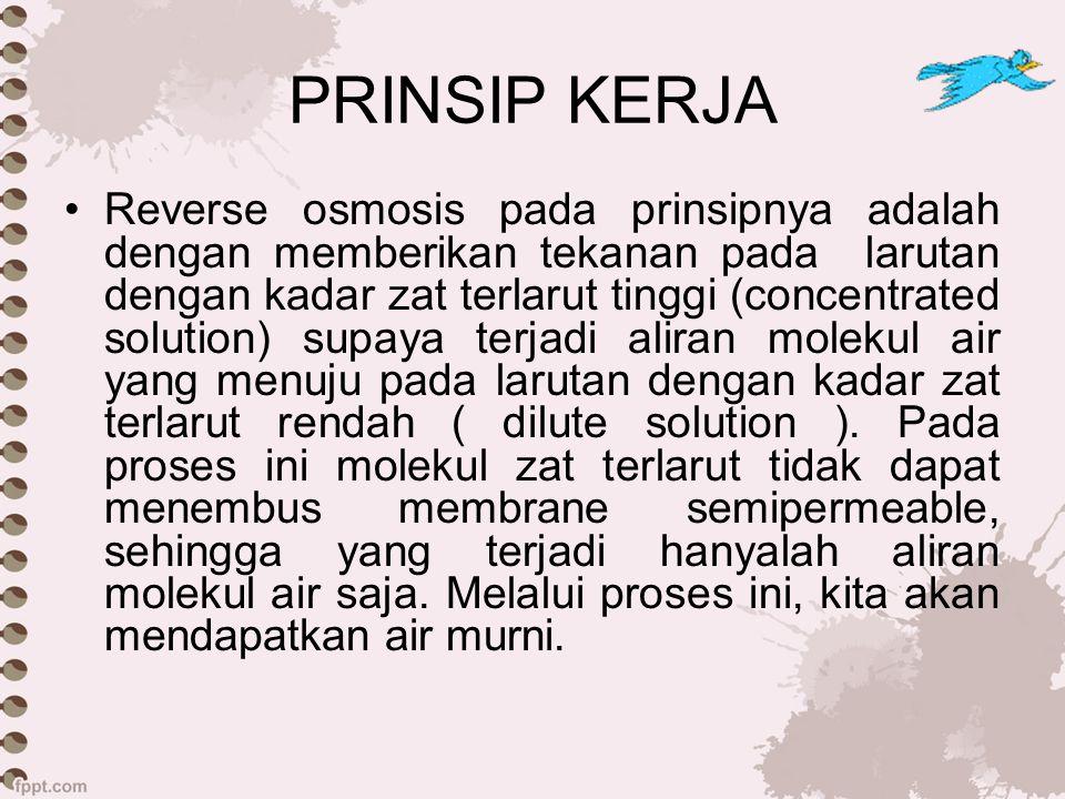 PRINSIP KERJA Reverse osmosis pada prinsipnya adalah dengan memberikan tekanan pada larutan dengan kadar zat terlarut tinggi (concentrated solution) s