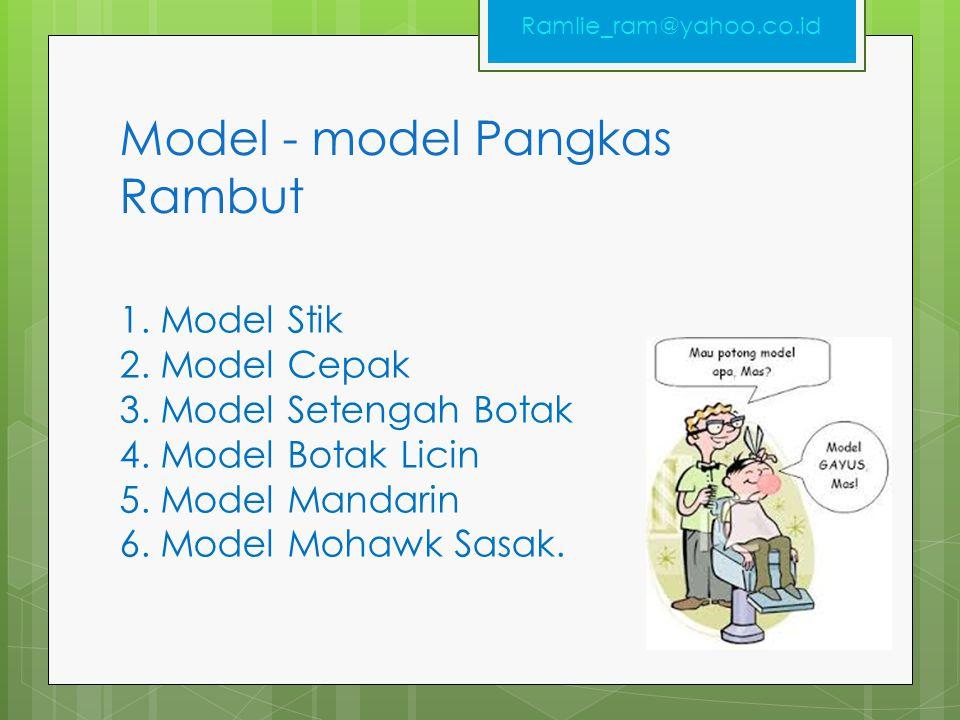 Model - model Pangkas Rambut 1. Model Stik 2. Model Cepak 3. Model Setengah Botak 4. Model Botak Licin 5. Model Mandarin 6. Model Mohawk Sasak. Ramlie