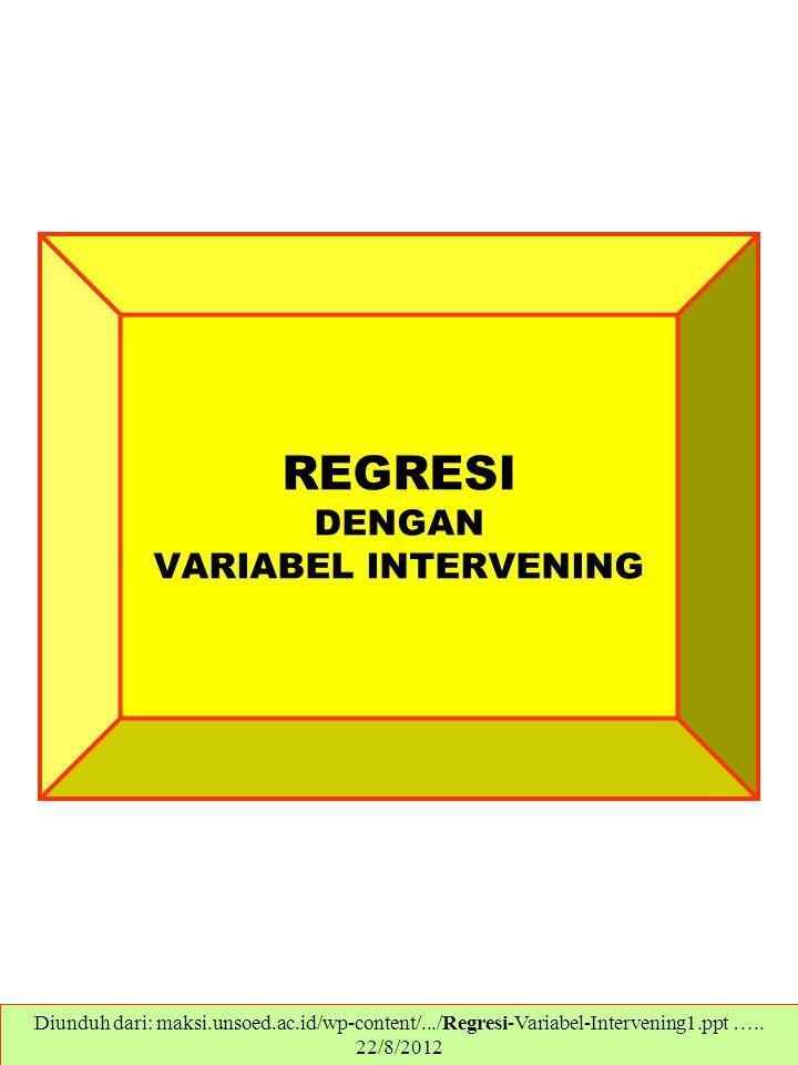 REGRESI DENGAN VARIABEL INTERVENING Diunduh dari: maksi.unsoed.ac.id/wp-content/.../Regresi-Variabel-Intervening1.ppt ….. 22/8/2012