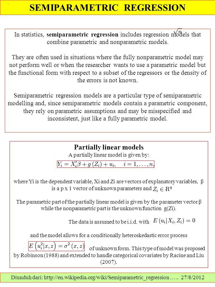 SEMIPARAMETRIC REGRESSION Diunduh dari: http://en.wikipedia.org/wiki/Semiparametric_regression ….. 27/8/2012 In statistics, semiparametric regression