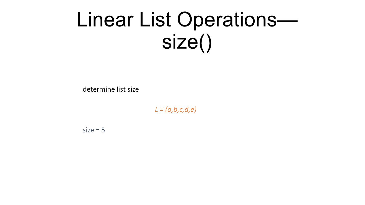 Linear List Operations— size() determine list size L = (a,b,c,d,e) size = 5