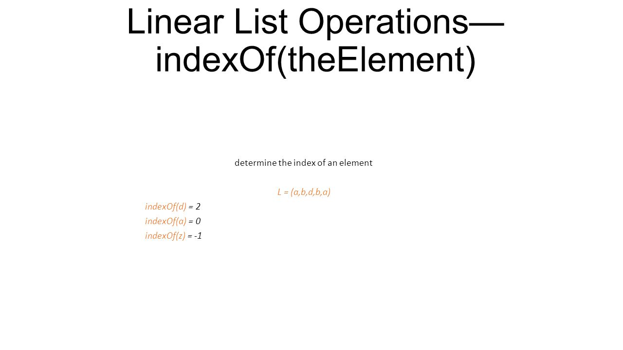 Linear List Operations— get(theIndex) get element with given index L = (a,b,c,d,e) get(0) = a get(2) = c get(4) = e get(-1) = error get(9) = error