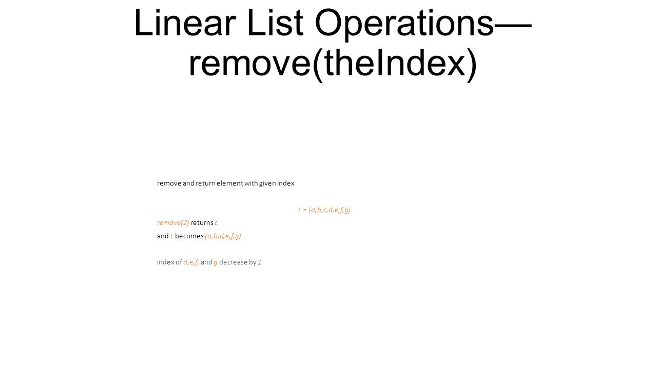 Linear List Operations— indexOf(theElement) determine the index of an element L = (a,b,d,b,a) indexOf(d) = 2 indexOf(a) = 0 indexOf(z) = -1