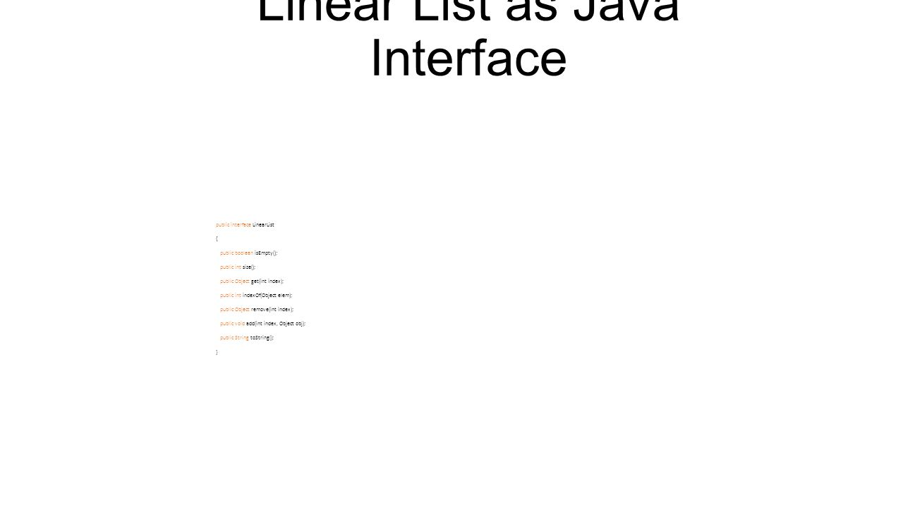 Linear List as Java Interface An interface may include constants and abstract methods (i.e., methods for which no implementation is provided).