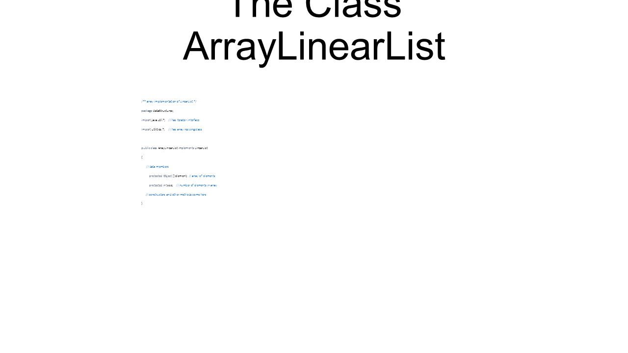 Array Of Linear Lists LinearList [] x = new LinearList [4]; x[0] = new ArrayLinearList(20); x[1] = new Chain(); x[2] = new Chain(); x[3] = new ArrayLinearList(); for (int i = 0; i < 4; i++) x[i].add(0, new Integer(i));