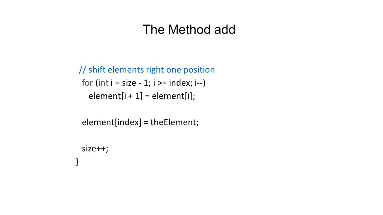 The Method add public void add(int index, Object theElement) { if (index size) // invalid list position throw new IndexOutOfBoundsException ( index = + index + size = + size); // valid index, make sure we have space if (size == element.length) // no space, double capacity element = ChangeArrayLength.changeLength1D(element, 2 * size);