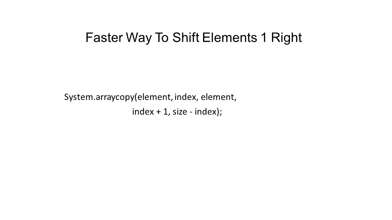 The Method add // shift elements right one position for (int i = size - 1; i >= index; i--) element[i + 1] = element[i]; element[index] = theElement; size++; }
