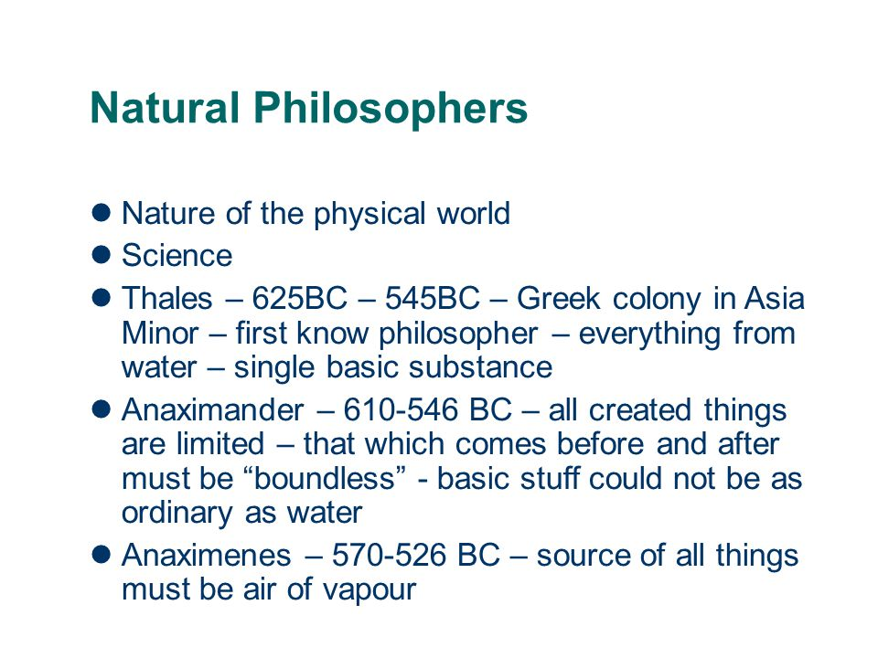 Natural Philosophers Nature of the physical world Science Thales – 625BC – 545BC – Greek colony in Asia Minor – first know philosopher – everything from water – single basic substance Anaximander – 610-546 BC – all created things are limited – that which comes before and after must be boundless - basic stuff could not be as ordinary as water Anaximenes – 570-526 BC – source of all things must be air of vapour