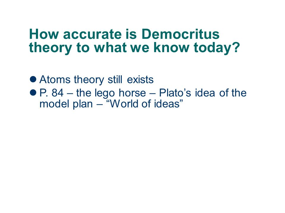 "How accurate is Democritus theory to what we know today? Atoms theory still exists P. 84 – the lego horse – Plato's idea of the model plan – ""World of"