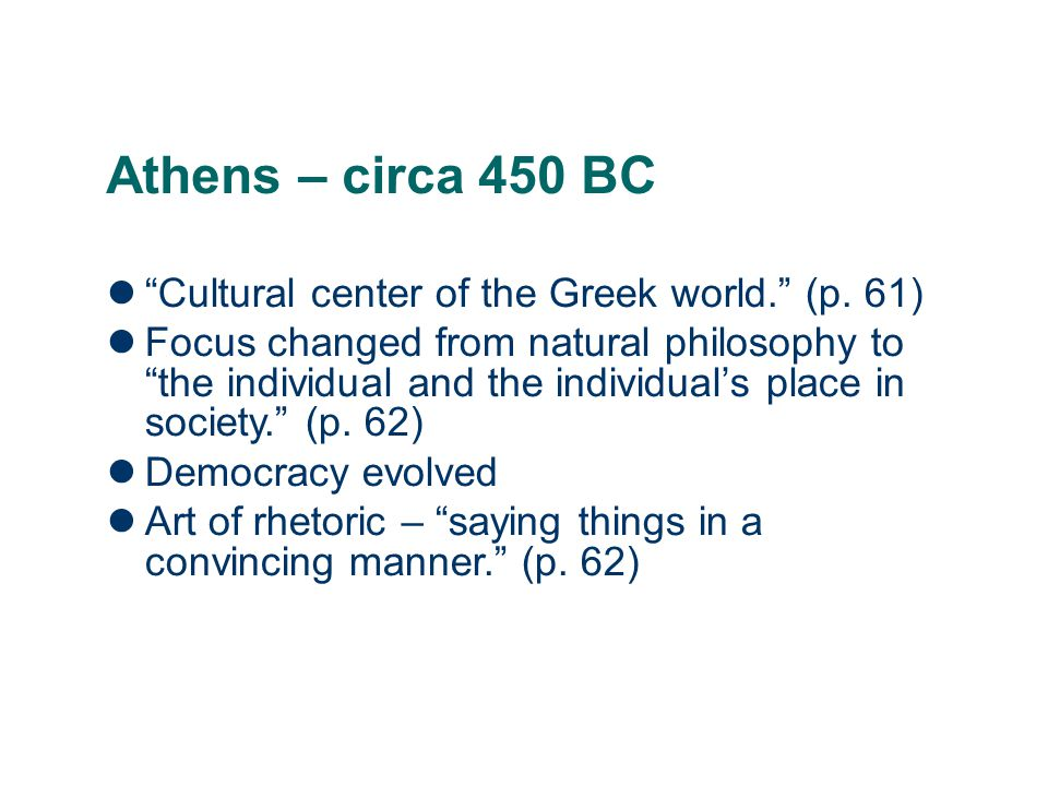 """Athens – circa 450 BC """"Cultural center of the Greek world."""" (p. 61) Focus changed from natural philosophy to """"the individual and the individual's pla"""
