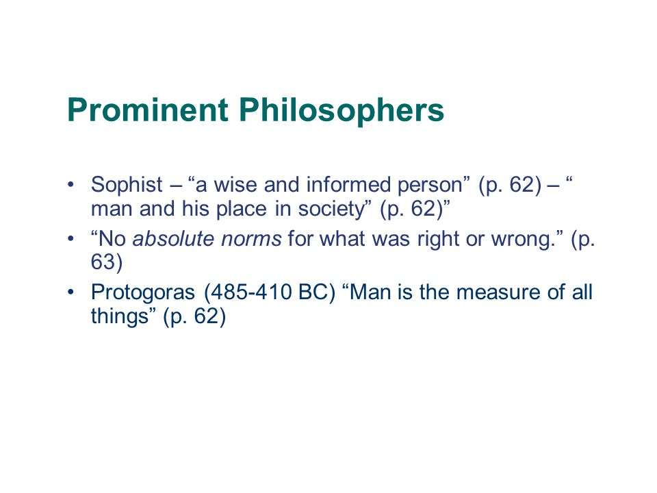 "Prominent Philosophers Sophist – ""a wise and informed person"" (p. 62) – "" man and his place in society"" (p. 62)"" ""No absolute norms for what was right"