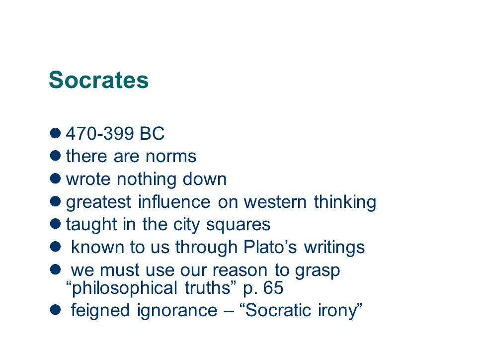 Socrates 470-399 BC there are norms wrote nothing down greatest influence on western thinking taught in the city squares known to us through Plato's w