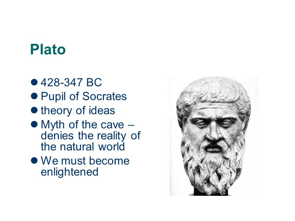 Plato 428-347 BC Pupil of Socrates theory of ideas Myth of the cave – denies the reality of the natural world We must become enlightened