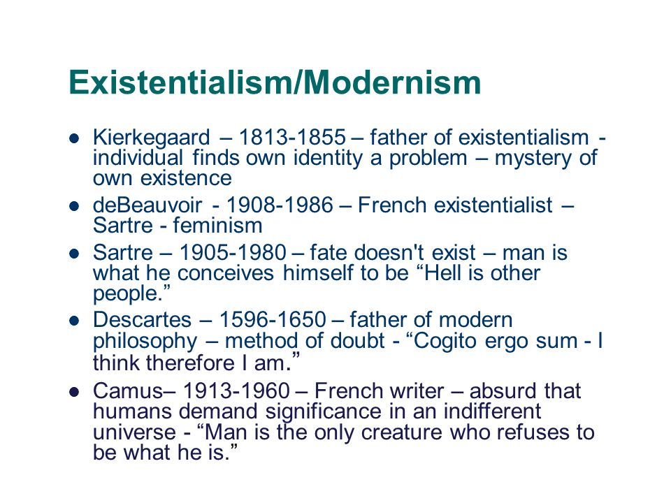 Existentialism/Modernism Kierkegaard – 1813-1855 – father of existentialism - individual finds own identity a problem – mystery of own existence deBeauvoir - 1908-1986 – French existentialist – Sartre - feminism Sartre – 1905-1980 – fate doesn t exist – man is what he conceives himself to be Hell is other people. Descartes – 1596-1650 – father of modern philosophy – method of doubt - Cogito ergo sum - I think therefore I am. Camus– 1913-1960 – French writer – absurd that humans demand significance in an indifferent universe - Man is the only creature who refuses to be what he is.