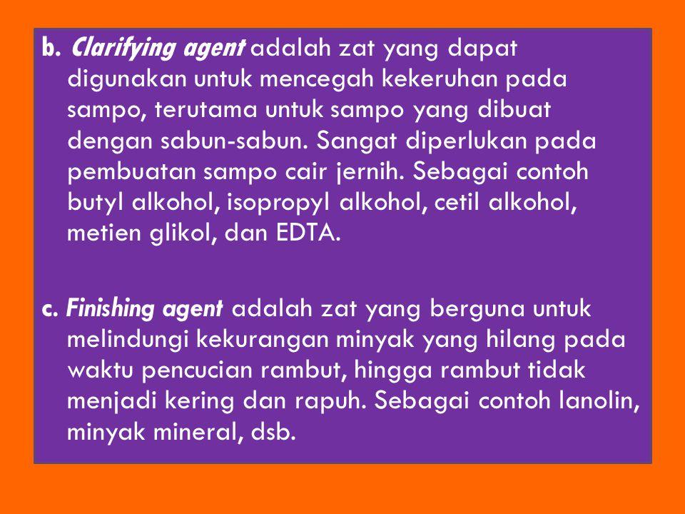 b. Clarifying agent adalah zat yang dapat digunakan untuk mencegah kekeruhan pada sampo, terutama untuk sampo yang dibuat dengan sabun-sabun. Sangat d