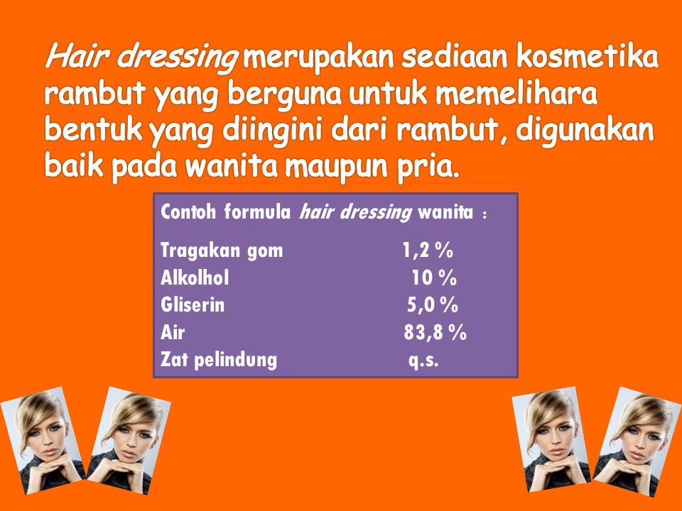 Contoh formula hair dressing wanita : Tragakan gom 1,2 % Alkolhol 10 % Gliserin 5,0 % Air 83,8 % Zat pelindung q.s.