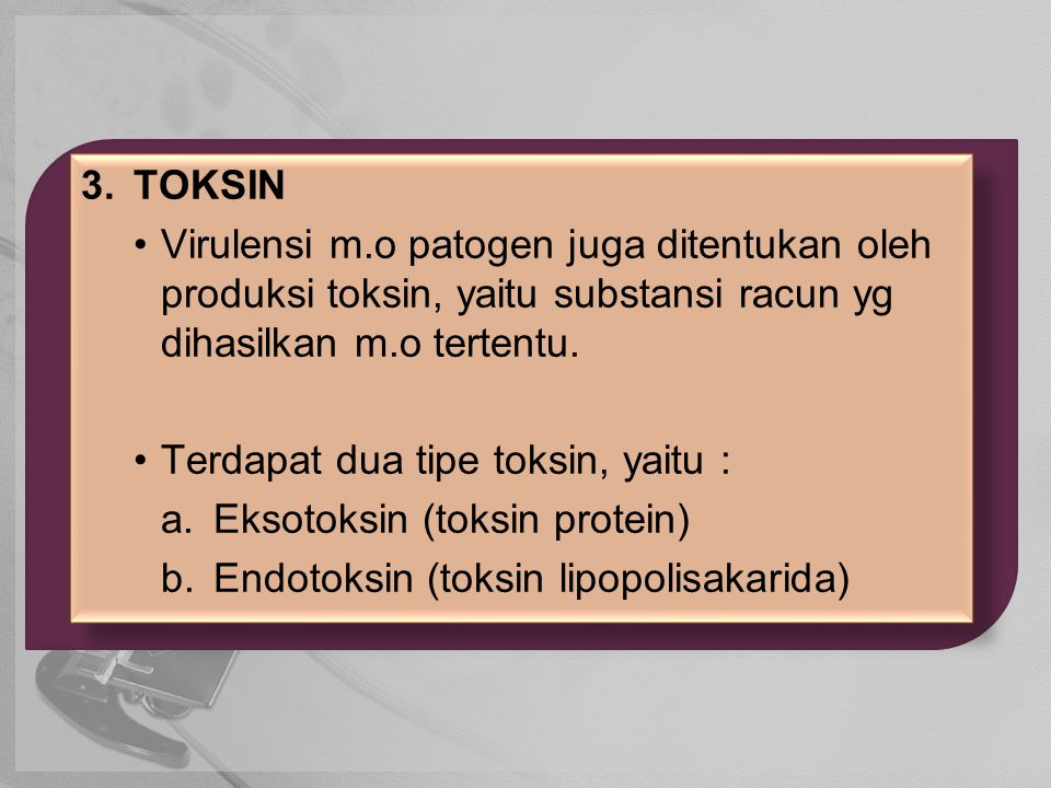 3.TOKSIN Virulensi m.o patogen juga ditentukan oleh produksi toksin, yaitu substansi racun yg dihasilkan m.o tertentu. Terdapat dua tipe toksin, yaitu