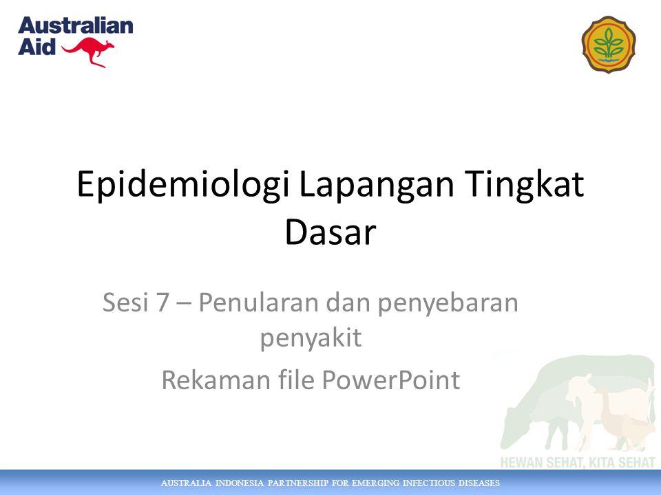 AUSTRALIA INDONESIA PARTNERSHIP FOR EMERGING INFECTIOUS DISEASES Epidemiologi Lapangan Tingkat Dasar Sesi 7 – Penularan dan penyebaran penyakit Rekama