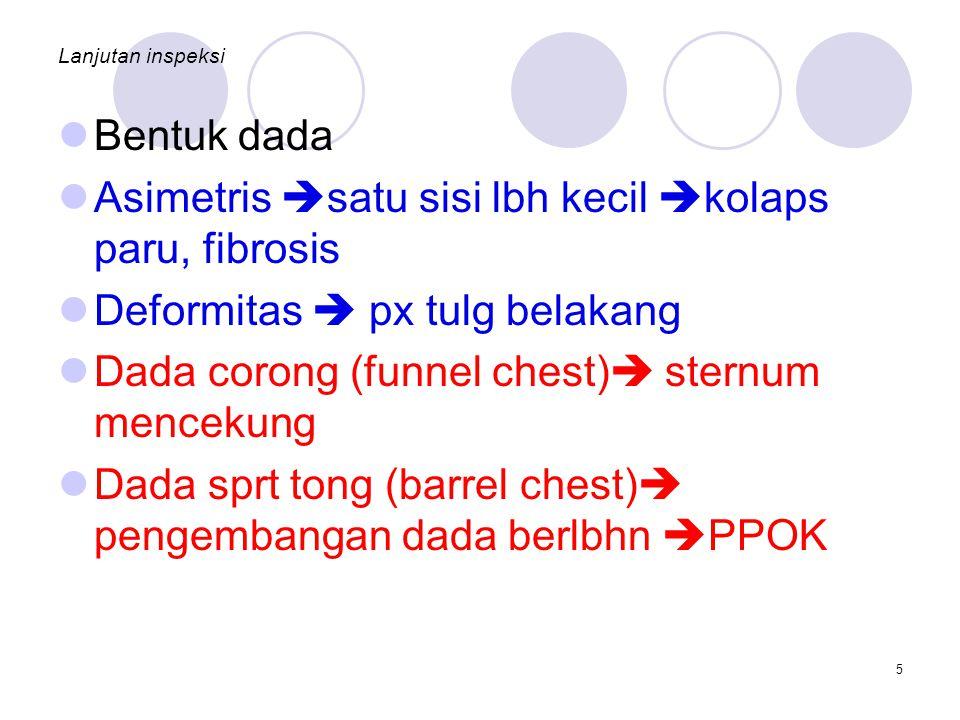 Lanjutan inspeksi Bentuk dada Asimetris  satu sisi lbh kecil  kolaps paru, fibrosis Deformitas  px tulg belakang Dada corong (funnel chest)  sternum mencekung Dada sprt tong (barrel chest)  pengembangan dada berlbhn  PPOK 5