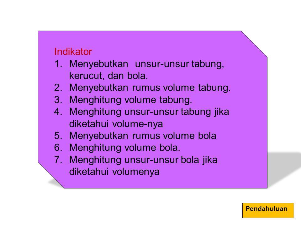 Indikator 1.Menyebutkan unsur-unsur tabung, kerucut, dan bola. 2.Menyebutkan rumus volume tabung. 3.Menghitung volume tabung. 4.Menghitung unsur-unsur