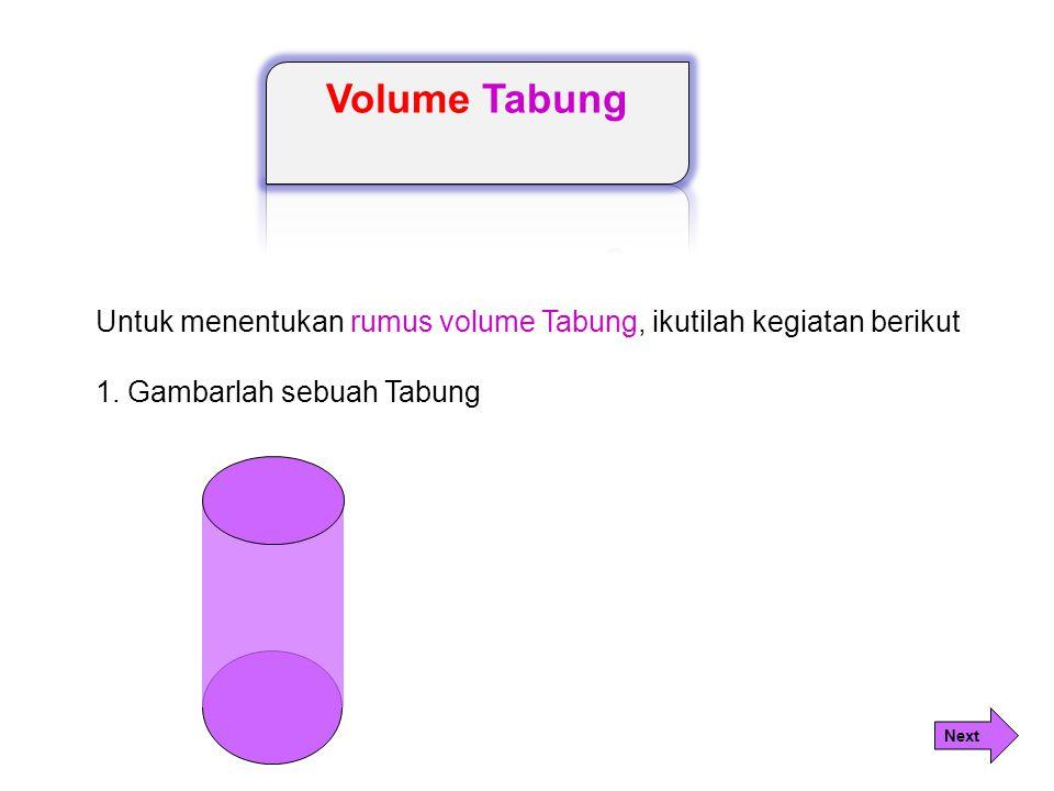 Untuk menentukan rumus volume Tabung, ikutilah kegiatan berikut 1. Gambarlah sebuah Tabung Next