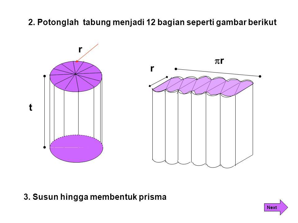 t r rr r 3. Susun hingga membentuk prisma 2. Potonglah tabung menjadi 12 bagian seperti gambar berikut Next