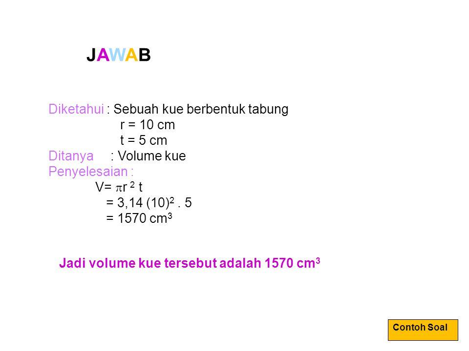 JAWABJAWAB Diketahui : Sebuah kue berbentuk tabung r = 10 cm t = 5 cm Ditanya : Volume kue Penyelesaian : V=  r 2 t = 3,14 (10) 2. 5 = 1570 cm 3 Jadi