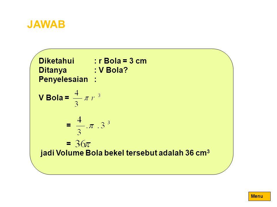 JAWAB Diketahui: r Bola = 3 cm Ditanya: V Bola? Penyelesaian: V Bola = = jadi Volume Bola bekel tersebut adalah 36 cm 3 Menu