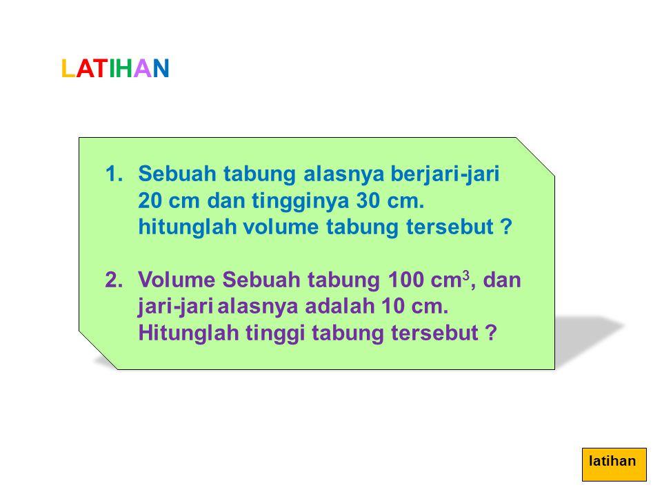 LATIHAN 1.Sebuah tabung alasnya berjari-jari 20 cm dan tingginya 30 cm. hitunglah volume tabung tersebut ? 2.Volume Sebuah tabung 100 cm 3, dan jari-j