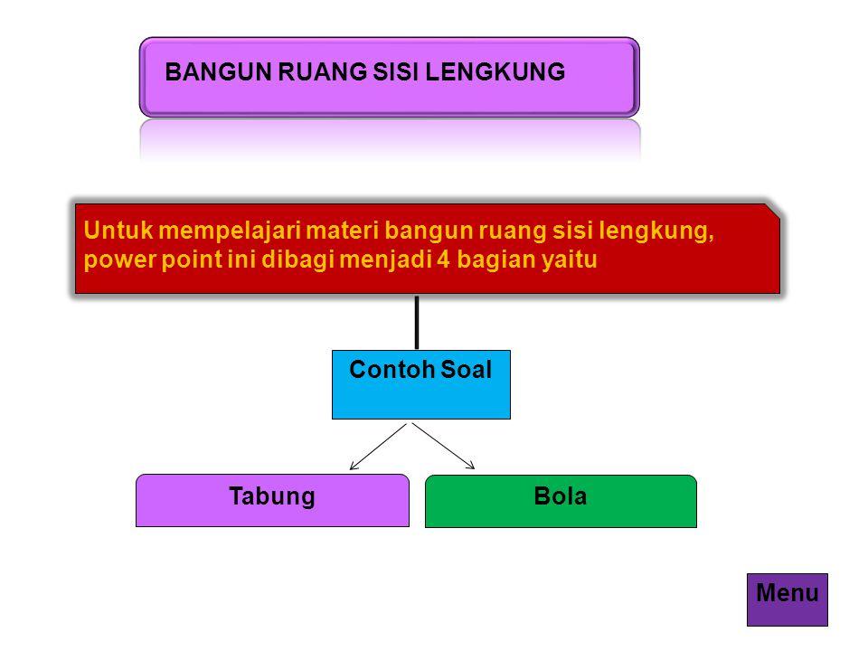 BANGUN RUANG SISI LENGKUNG Untuk mempelajari materi bangun ruang sisi lengkung, power point ini dibagi menjadi 4 bagian yaitu Contoh Soal Bola Tabung