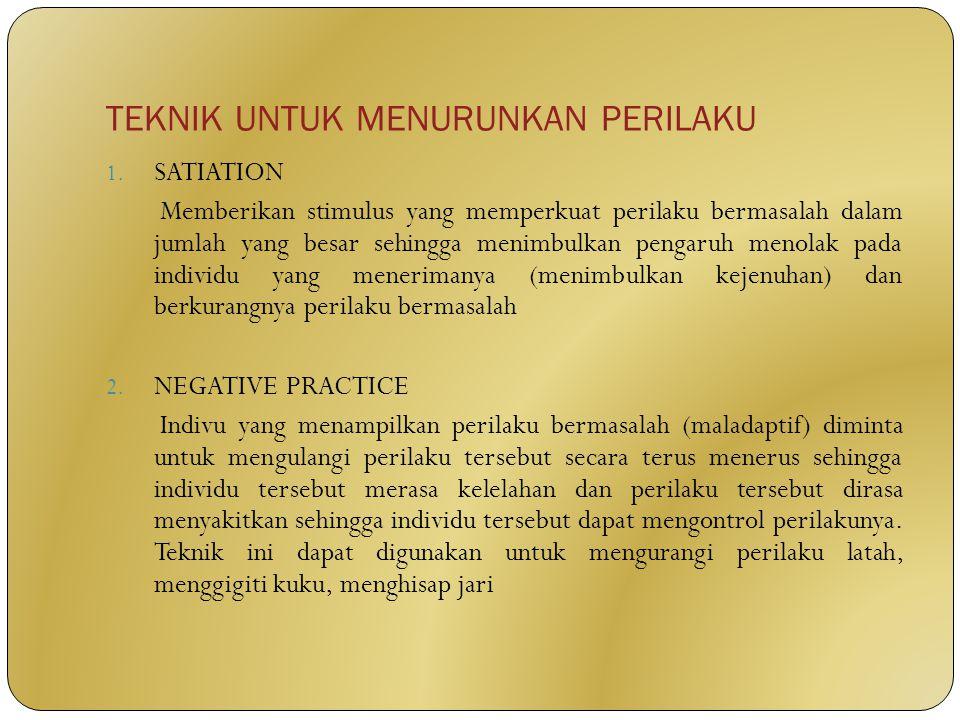 TEKNIK UNTUK MENURUNKAN PERILAKU 1. SATIATION Memberikan stimulus yang memperkuat perilaku bermasalah dalam jumlah yang besar sehingga menimbulkan pen