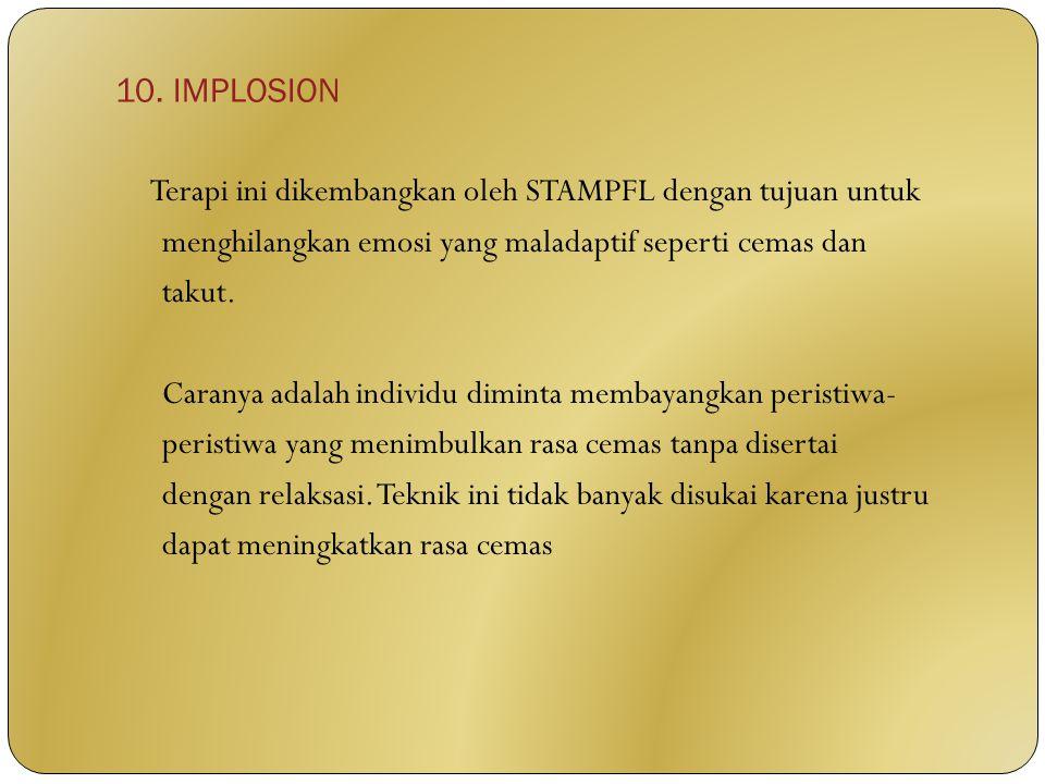 10. IMPLOSION Terapi ini dikembangkan oleh STAMPFL dengan tujuan untuk menghilangkan emosi yang maladaptif seperti cemas dan takut. Caranya adalah ind