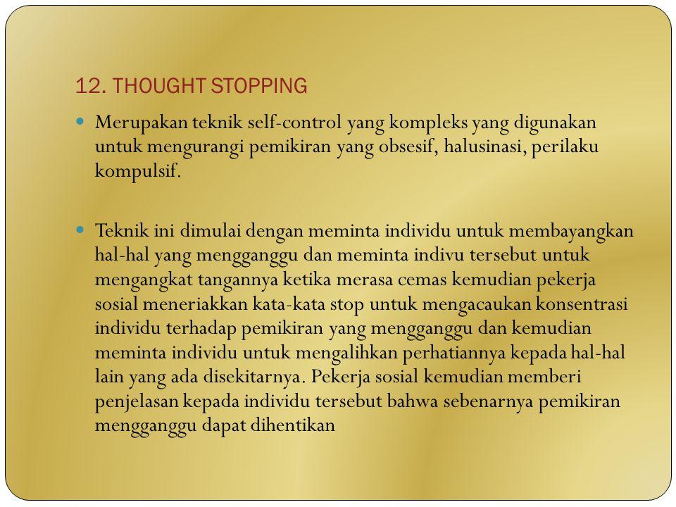 12. THOUGHT STOPPING Merupakan teknik self-control yang kompleks yang digunakan untuk mengurangi pemikiran yang obsesif, halusinasi, perilaku kompulsi