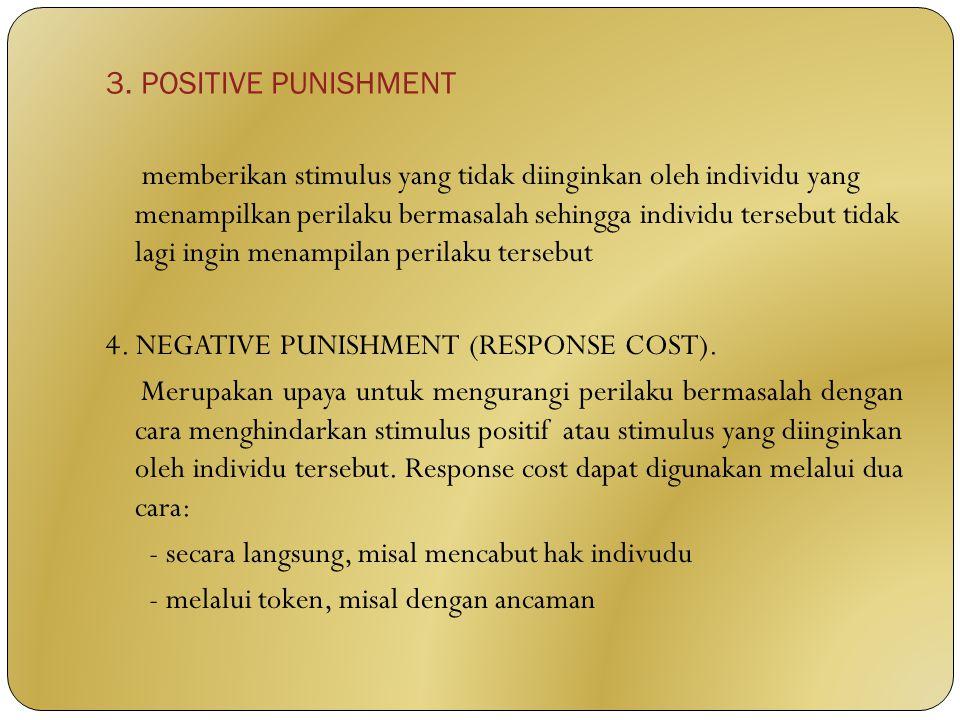 3. POSITIVE PUNISHMENT memberikan stimulus yang tidak diinginkan oleh individu yang menampilkan perilaku bermasalah sehingga individu tersebut tidak l