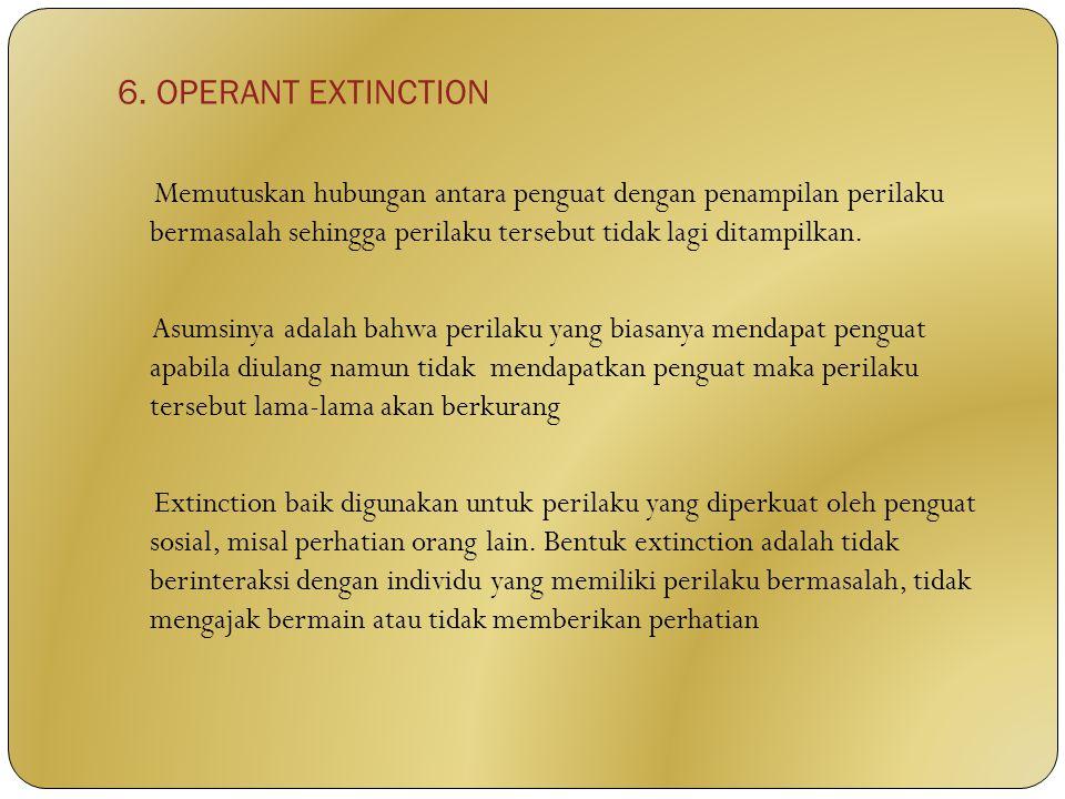 6. OPERANT EXTINCTION Memutuskan hubungan antara penguat dengan penampilan perilaku bermasalah sehingga perilaku tersebut tidak lagi ditampilkan. Asum